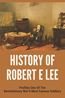 History Of Robert E Lee: Profiles One Of The Revolutionary War's Most Famous Soldiers: How Did Robert E Lee Die
