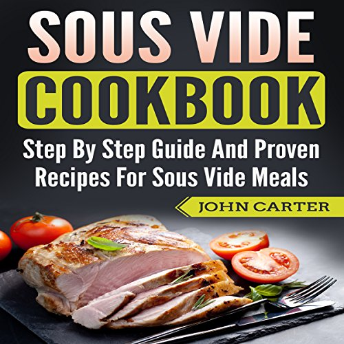 Sous Vide Cookbook: Step-by-Step Guide and Proven Recipes for Sous Vide Meals audiobook cover art