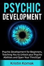 Psychic Development: Psychic Development for Beginners, Teaching you to Unlock your Psychic Abilities and Open your Third Eye!