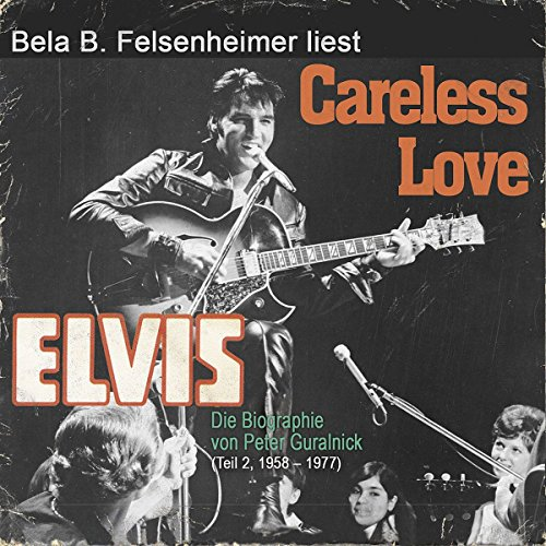 Elvis - Careless Love (Die Biographie von Peter Guralnick 2, 1958-1977)