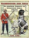 Maschinengewehr gegen Assegai: Die europäische Eroberung und Unterwerfung Afrikas, 1798-1914