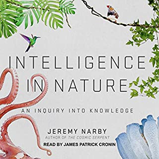 Intelligence in Nature     An Inquiry into Knowledge              Written by:                                                                                                                                 Jeremy Narby                               Narrated by:                                                                                                                                 James Patrick Cronin                      Length: 4 hrs and 29 mins     5 ratings     Overall 4.4