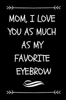 Mom, I Love You As Much As My Favorite Eyebrow: Funny Novelty Journal For Mom From Teenager (Cute Blank Lined Notebook For Cool Modern Mothers )