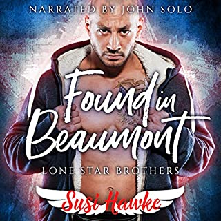 Found in Beaumont     Lone Star Brothers Series, Book 1              By:                                                                                                                                 Susi Hawke                               Narrated by:                                                                                                                                 John Solo                      Length: 5 hrs and 25 mins     14 ratings     Overall 4.6