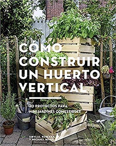 Cómo construir un huerto vertical. 20 proyectos para minijardines comestibles (GGDiy)