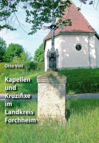 Kapellen und Kruzifixe im Landkreis Forchheim: Teil A) Orts-, Flur- und Wegkapellen Teil B) Kruzifixe aus Guß- oder Schmiedeeisen