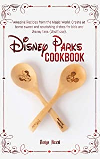Disney Parks Cookbook: Amazing Recipes from the Magic World. Create at home sweet and nourishing dishes for kids and Disne...