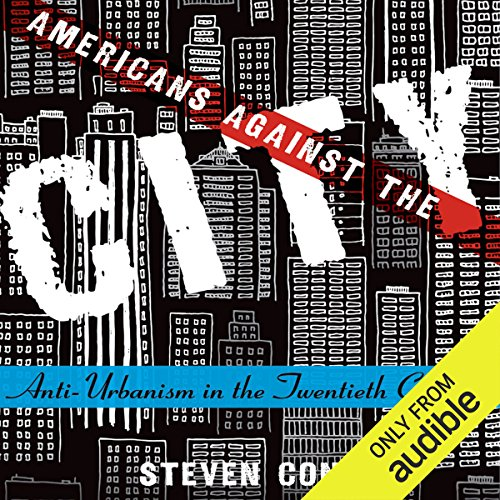 Americans Against the City     Anti-Urbanism in the Twentieth Century              By:                                                                                                                                 Steven Conn                               Narrated by:                                                                                                                                 Kevin Stillwell                      Length: 16 hrs and 27 mins     22 ratings     Overall 4.4