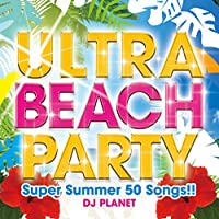 ULTRA BEACH PARTY -Super Summer 50 Songs!!-
