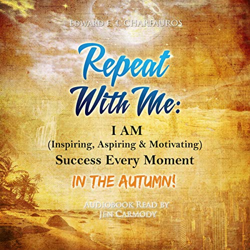 Repeat with Me: I Am (Inspiring, Aspiring, & Motivating) Success Every Moment: In the Autumn! Audiobook By Edward F. Charfauros cover art