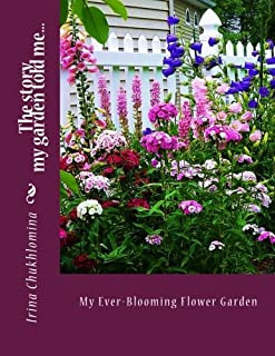 My Ever-Blooming Flower Garden: A non-stop color in every corner from April through October: The story my garden told me... (Volume 1)