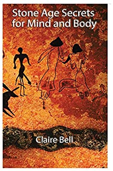 Stone Age Secrets for Mind and Body by [Claire Bell]
