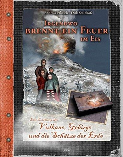 Irgendwo brennt ein Feuer im Eis: Vulkane, Gebirge und die Schätze der Erde. Eine Erzählung