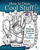 How to Draw Cool Stuff: A Drawing Guide for Teachers and Students (English Edition)
