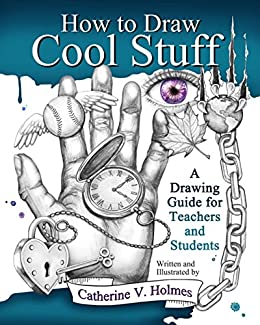 How to Draw Cool Stuff: A Drawing Guide for Teachers and Students by [Catherine V  Holmes]