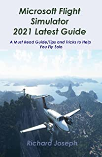 Microsoft Flight Simulator 2021 Latest Guide: A Must Read Guide/Tips and Tricks to Help You Fly Solo