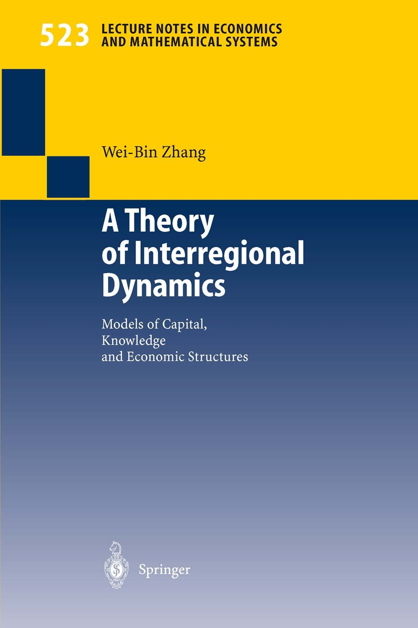 A Theory of Interregional Dynamics: Models of Capital, Knowledge and Economic Structures (Lecture Notes in Economics and Mathematical Systems Book 523)