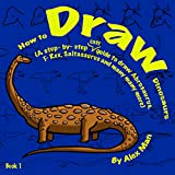 How to Draw Dinosaurs (A step- by- step guide to draw Abrosaurus, T- Rex, Saltasaurus and many more) book 1 (How to Draw. A Step By Step Guide. 2)