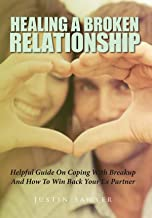 Healing A Broken Relationship: Helpful Guide On Coping With Breakup And How To Win Back Your Ex Partner