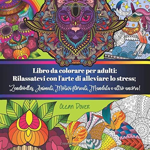 Libro da colorare per adulti: Rilassatevi con l'arte di alleviare lo stress; Zendoodles, Animali, Motivi floreali, Mandala e altro ancora!