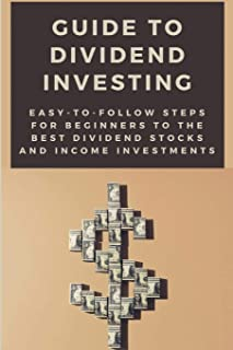 Guide To Dividend Investing: Easy-To-Follow Steps For Beginners To The Best Dividend Stocks And Income Investments: Step B...
