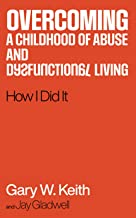 Overcoming a Childhood of Abuse and Dysfunctional Living: How I Did It