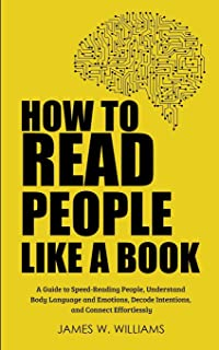 How to Read People Like a Book: A Guide to Speed-Reading People, Understand Body Language and Emotions, Decode Intentions,...
