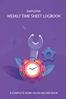 Employee Weekly Time Sheet Logbook - A Complete Work Hours Record Book: Weekly Timesheet For Self Employed Workers, Entrep...