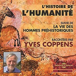 L'Histoire de l'Humanité     Suivi de La vie des hommes préhistoriques              De :                                                                                                                                 Yves Coppens                               Lu par :                                                                                                                                 Yves Coppens                      Durée : 4 h et 23 min     27 notations     Global 4,3