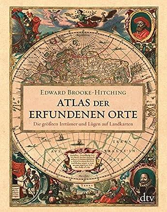 Atlas der erfundenen Orte Die größten Irrtüer und Lügen auf Landkarten by Edward Brooke-Hitching