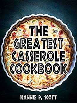 The Greatest Casserole Cookbook: Delicious and Easy Casserole Recipes by [Hannie P. Scott]