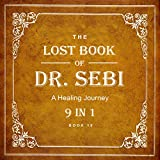 Dr. Sebi Books: The Lost Book of Dr. Sebi 9 in 1: Sebi Teachings, Alkaline Diets, Nutrition, Health, Food List, Recipes, Meal Plan and More...
