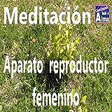 Meditación. Aparato reproductor femenino.