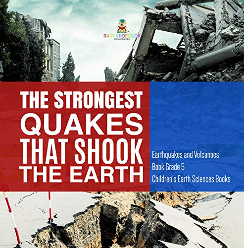 The Strongest Quakes That Shook the Earth | Earthquakes and Volcanoes Book Grade 5 | Children\'s Earth Sciences Books (English Edition)