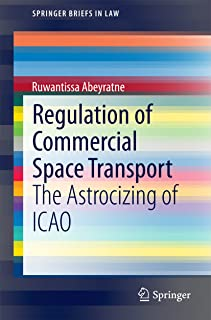 Regulation of Commercial Space Transport: The Astrocizing of ICAO (SpringerBriefs in Law)