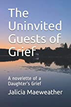 The Uninvited Guests of Grief: A novelette of a Daughter's Grief