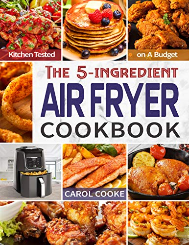 Air Fryer Cookbook: The Easy 5- ingredient Kitchen-tested Recipes for Fried Favorites to Fry, Bake, Grill, and Roast on A Budget