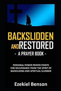 Backslidden And Restored – A Prayer Book: Personal Power Prayer Points For Deliverance From The Spirit Of Backsliding And Spiritual Slumber