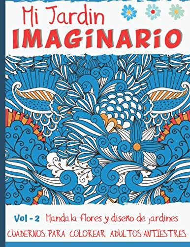 Mi Jardín Imaginario: Cuadernos para colorear adultos antiestres - Vol - 2 - 50 Mandala flores y diseño de jardines- Regalos originales