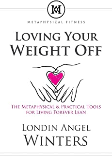 Loving Your Weight Off: The Metaphysical & Practical Tools for Living Forever Lean
