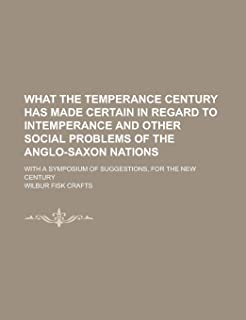 What the Temperance Century Has Made Certain in Regard to Intemperance and Other Social Problems of the Anglo-Saxon Nation...