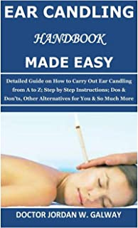 Ear Candling Handbook Made Easy: Detailed Guide on How to Carry Out Ear Candling from A to Z; Step by Step Instructions; D...