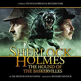 Sherlock Holmes - The Hound of the Baskervilles (Dramatized)                   By:                                                                                                                                 Arthur Conan Doyle,                                                                                        Richard Dinnick                               Narrated by:                                                                                                                                 Nicholas Briggs,                                                                                        Richard Earl,                                                                                        Samuel Clemens,                   and others                 Length: 2 hrs and 35 mins     17 ratings     Overall 4.9