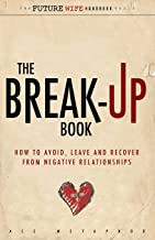 The Break-Up Book: How to Avoid, Leave, and Recover from Negative Relationships: Volume 2 (The Future Wife Handbook)