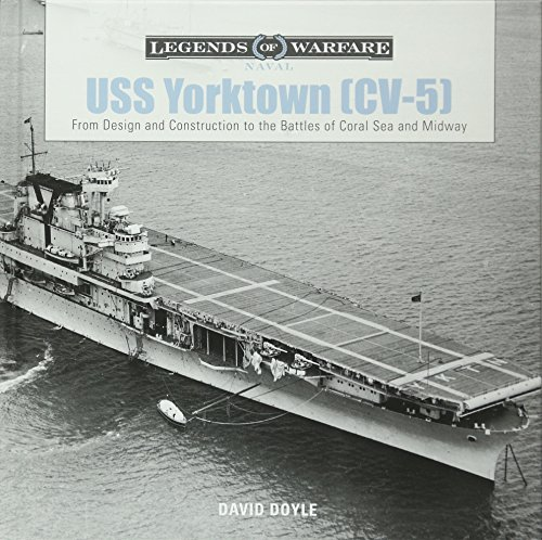 USS Yorktown (CV-5): From Design and Construction to the Battles of Coral Sea and Midway: 1 (Legends of Warfare Naval)
