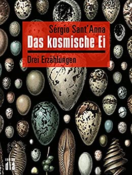 Das kosmische Ei: Drei Erzählungen (German Edition) by [Sérgio Sant'Anna, Frank Heibert]