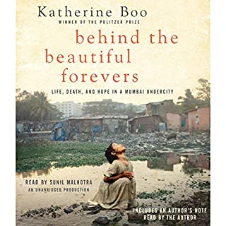 Behind the Beautiful Forevers     Life, Death, and Hope in a Mumbai Undercity              Written by:                                                                                                                                 Katherine Boo                               Narrated by:                                                                                                                                 Sunil Malhotra                      Length: 8 hrs and 16 mins     7 ratings     Overall 4.7