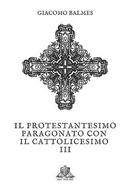 Il Protestantesimo paragonato con il Cattolicesimo: Tomo 3 (Nihil Sine Deo) (Italian Edition)