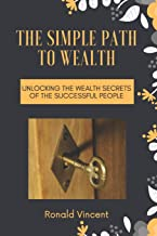 THE SIMPLE PATH TO WEALTH: Unlocking the Wealth Secrets Of the Successful People