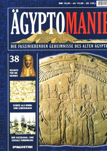 ÄGYPTOMANIE. DIE FASZINIERENDEN GEHEIMNISSE DES ALTEN ÄGYPTEN. Band 38: Masken für die Munien - Städte als Wohn- und Lebensraum - Der Suezkanal